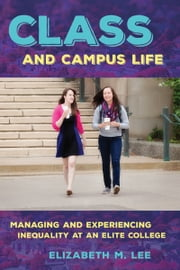 Class and Campus Life - Managing and Experiencing Inequality at an Elite College ebook by Elizabeth M. Lee