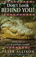 Don't Look Behind You! - True Tales of a Safari Guide ebook by Peter Allison