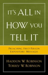 It's All in How You Tell It - Preaching First-Person Expository Messages ebook by Haddon W. Robinson,Torrey Robinson