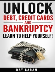 Unlock Debt, Credit Cards and Bankruptcy - Learn to Help Yourself! ebook by Ray Caran