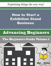 How to Start a Exhibition Stand Business (Beginners Guide) ebook by Lili Farrar,Sam Enrico