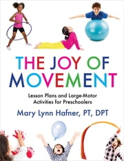 The Joy of Movement - Lesson Plans and Large-Motor Activities for Preschoolers ebook by Mary Lynn Hafner, PhD