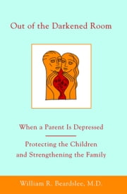 Out of the Darkened Room - When a Parent Is Depressed: Protecting the Children and Strengthening the Family ebook by William R. Beardslee