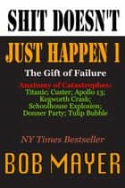Shit Doesn't Just Happen - Titanic, Kegworth, Custer, Schoolhouse, Donner, Tulips, Apollo 13 ebook by Bob Mayer
