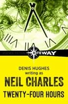 Twenty-Four Hours eBook by Neil Charles, Denis Hughes