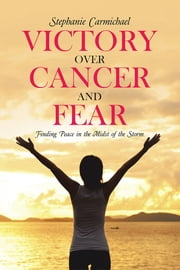 Victory Over Cancer and Fear - Finding Peace in the Midst of the Storm ebook by Stephanie Carmichael