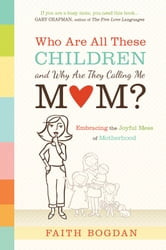 Who Are All These Children and Why Are They Calling Me Mom? - Embracing the Joyful Mess of Motherhood ebook by Faith Bogdan