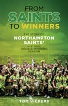 From Saints to Winners - The Story of Northampton Saints' Historic Double-Winning Season ebook by Tom Vickers