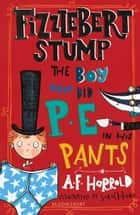 Fizzlebert Stump: The Boy Who Did P.E. in his Pants ebook by A.F. Harrold, Miss Sarah Horne