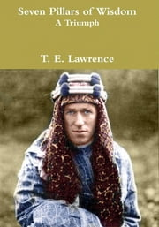 Seven Pillars of Wisdom: A Triumph ebook by T. E. Lawrence
