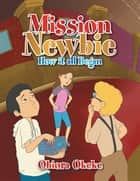 Mission Newbie - How It All Began ebook by Obiora Okeke