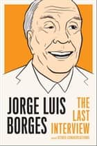 Jorge Luis Borges: The Last Interview - and Other Conversations ebook by Jorge Luis Borges, Kit Maude