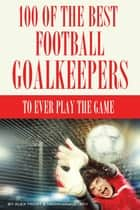 100 of the Best Football Goalkeepers to Ever Play the Game ebook by alex trostanetskiy