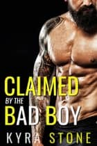 Claimed by the Bad Boy - An Alpha Male Romance ebook by Kyra Stone