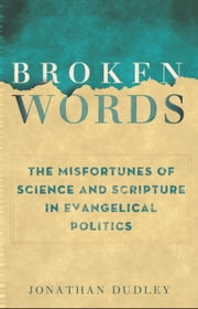 Broken Words - The Abuse of Science and Faith in American Politics ebook by Jonathan Dudley