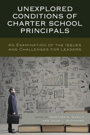 Unexplored Conditions of Charter School Principals - An Examination of the Issues and Challenges for Leaders ebook by Marytza A. Gawlik, Dana L. Bickmore