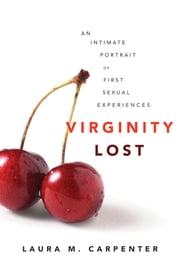 Virginity Lost - An Intimate Portrait of First Sexual Experiences ebook by Laura Carpenter