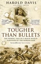 Tougher Than Bullets - The Heroic Tale of a Black Watch Survivor of the Korean War ebook by Harold Davis, Paul Smith