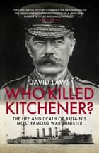 Who Killed Kitchener? - The Life and Death of Britain's most famous War Minister ebook by