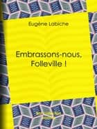Embrassons-nous, Folleville ! ebook by Eugène Labiche