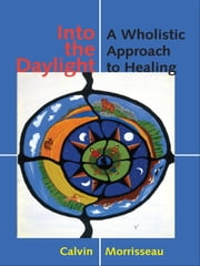Into the Daylight - A Wholistic Approach to Healing ebook by Calvin Morrisseau