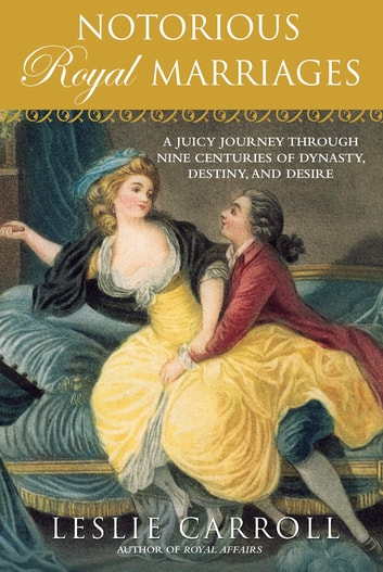Notorious Royal Marriages - A Juicy Journey Through Nine Centuries of Dynasty, Destiny,and Desire ebook by Leslie Carroll