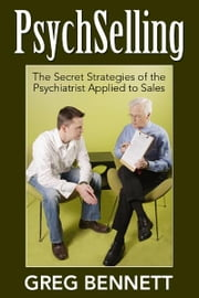 PsychSelling - The Secret Strategies of the Psychiatrist Applied to Sales ebook by Greg Bennett