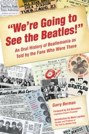 """We're Going to See the Beatles!"" - An Oral History of Beatlemania as Told by the Fans Who Were There ebook by Garry Berman,Sid Bernstein,Mark Lapidos"