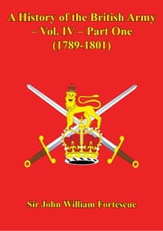 A History Of The British Army – Vol. IV – Part One (1789-1801) ebook by Hon. Sir John William Fortescue