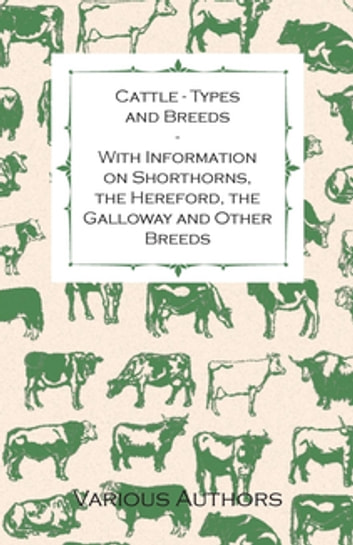 Cattle - Types and Breeds - With Information on Shorthorns, the Hereford, the Galloway and Other Breeds ebook by Various Authors