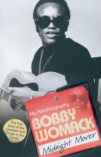 Midnight Mover - The True Story of the Greatest Soul Singer in the World ebook by Bobby Womack