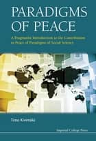 Paradigms of Peace - A Pragmatist Introduction to the Contribution to Peace of Paradigms of Social Science ebook by Timo Kivimäki