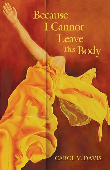Because I Cannot Leave This Body ebook by Carol V. Davis