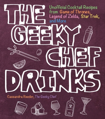 The Geeky Chef Drinks - Unofficial Cocktail Recipes from Game of Thrones, Legend of Zelda, Star Trek, and More ebook by Cassandra Reeder