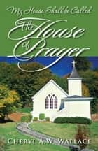 My House Shall be Called The House of Prayer ebook by Cheryl A.W. Wallace