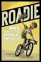 Roadie - The Misunderstood World of a Bike Racer ebook by Jamie Smith, Jef Mallett