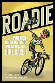 Roadie - The Misunderstood World of a Bike Racer ebook by Jamie Smith,Jef Mallett