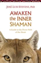 Awaken the Inner Shaman - A Guide to the Power Path of the Heart ebook by