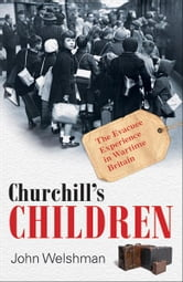 Churchill's Children - The Evacuee Experience in Wartime Britain ebook by John Welshman
