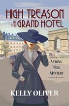 High Treason at the Grand Hotel - A Fiona Figg Mystery ebook by Kelly Oliver