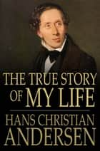 The True Story of My Life ebook by Hans Christian Andersen, Mary Howitt