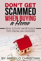 Don't Get Scammed When Buying a Home ebook by Angelo Christian