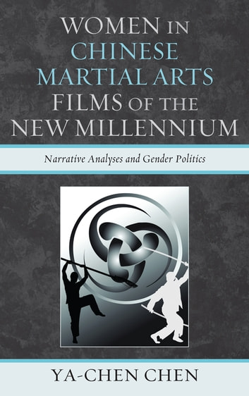 Women in Chinese Martial Arts Films of the New Millennium - Narrative Analyses and Gender Politics ebook by Ya-chen Chen