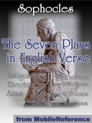 The Seven Plays In English Verse: Antigone, Aias, King Oedipus, Electra, Trachinian Maidens, Philoctetes And Oedipus At Colonos (Mobi Classics) ebook by Sophocles