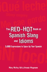 The Red-Hot Book of Spanish Slang - 5,000 Expressions to Spice Up Your Spainsh ebook by Mary McVey Gill,Brenda Wegmann