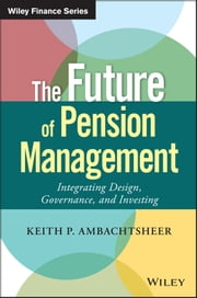 The Future of Pension Management - Integrating Design, Governance, and Investing ebook by Keith P. Ambachtsheer