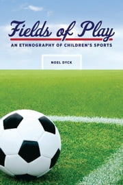 Fields of Play - An Ethnography of Children's Sports ebook by Noel Dyck