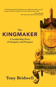 The Kingmaker - A Leadership Story of Integrity and Purpose ebook by Tony Bridwell