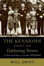The Kennedys Amidst the Gathering Storm - A Thousand Days in London, 1938-1940 ebook by Will Swift