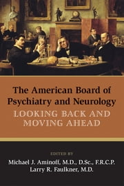 The American Board of Psychiatry and Neurology - Looking Back and Moving Ahead ebook by Michael J. Aminoff,Larry R. Faulkner